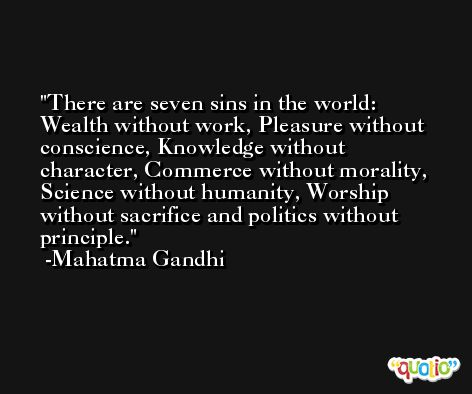 There are seven sins in the world: Wealth without work, Pleasure without conscience, Knowledge without character, Commerce without morality, Science without humanity, Worship without sacrifice and politics without principle. -Mahatma Gandhi
