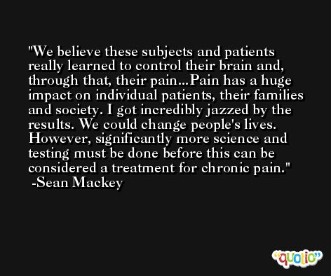 We believe these subjects and patients really learned to control their brain and, through that, their pain...Pain has a huge impact on individual patients, their families and society. I got incredibly jazzed by the results. We could change people's lives. However, significantly more science and testing must be done before this can be considered a treatment for chronic pain. -Sean Mackey