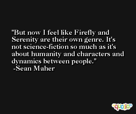 But now I feel like Firefly and Serenity are their own genre. It's not science-fiction so much as it's about humanity and characters and dynamics between people. -Sean Maher