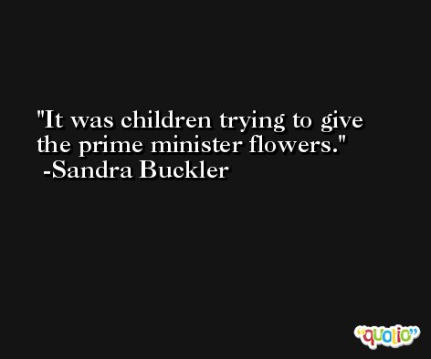 It was children trying to give the prime minister flowers. -Sandra Buckler