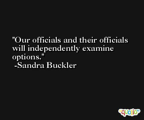 Our officials and their officials will independently examine options. -Sandra Buckler