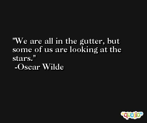 We are all in the gutter, but some of us are looking at the stars. -Oscar Wilde