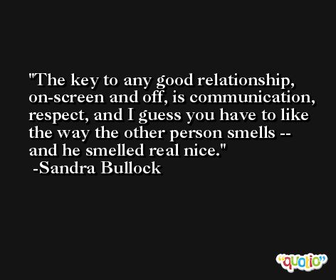 The key to any good relationship, on-screen and off, is communication, respect, and I guess you have to like the way the other person smells -- and he smelled real nice. -Sandra Bullock