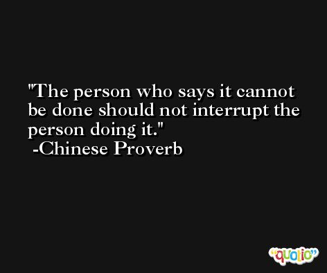 The person who says it cannot be done should not interrupt the person doing it. -Chinese Proverb