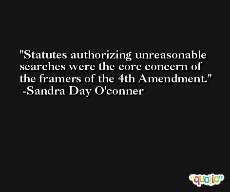 Statutes authorizing unreasonable searches were the core concern of the framers of the 4th Amendment. -Sandra Day O'conner