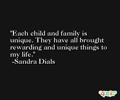 Each child and family is unique. They have all brought rewarding and unique things to my life. -Sandra Dials