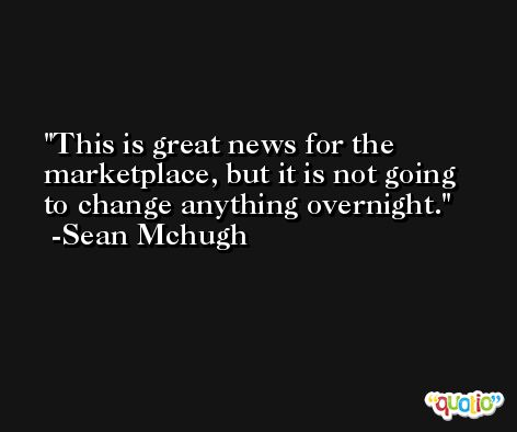 This is great news for the marketplace, but it is not going to change anything overnight. -Sean Mchugh