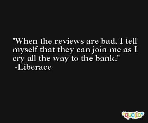 When the reviews are bad, I tell myself that they can join me as I cry all the way to the bank. -Liberace