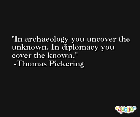 In archaeology you uncover the unknown. In diplomacy you cover the known. -Thomas Pickering