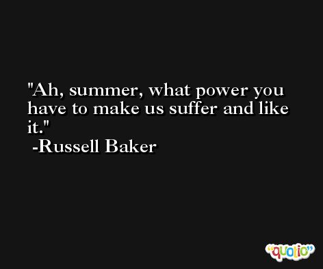 Ah, summer, what power you have to make us suffer and like it. -Russell Baker