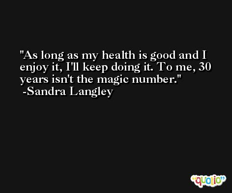 As long as my health is good and I enjoy it, I'll keep doing it. To me, 30 years isn't the magic number. -Sandra Langley