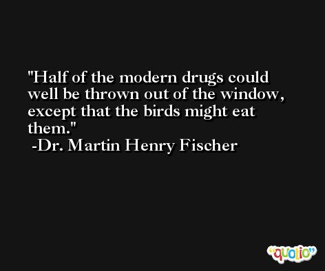 Half of the modern drugs could well be thrown out of the window, except that the birds might eat them. -Dr. Martin Henry Fischer