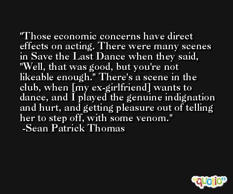 Those economic concerns have direct effects on acting. There were many scenes in Save the Last Dance when they said, 'Well, that was good, but you're not likeable enough.' There's a scene in the club, when [my ex-girlfriend] wants to dance, and I played the genuine indignation and hurt, and getting pleasure out of telling her to step off, with some venom. -Sean Patrick Thomas