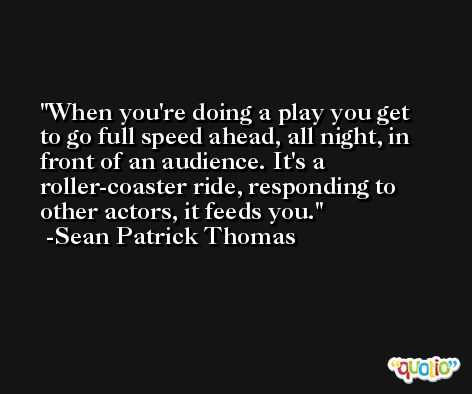 When you're doing a play you get to go full speed ahead, all night, in front of an audience. It's a roller-coaster ride, responding to other actors, it feeds you. -Sean Patrick Thomas
