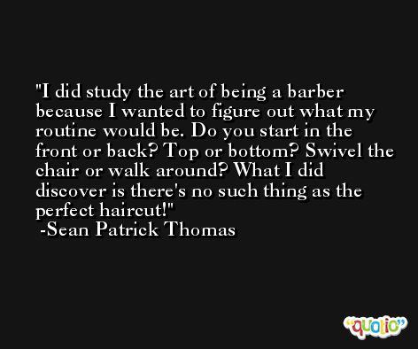 I did study the art of being a barber because I wanted to figure out what my routine would be. Do you start in the front or back? Top or bottom? Swivel the chair or walk around? What I did discover is there's no such thing as the perfect haircut! -Sean Patrick Thomas