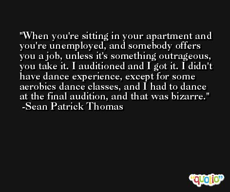 When you're sitting in your apartment and you're unemployed, and somebody offers you a job, unless it's something outrageous, you take it. I auditioned and I got it. I didn't have dance experience, except for some aerobics dance classes, and I had to dance at the final audition, and that was bizarre. -Sean Patrick Thomas