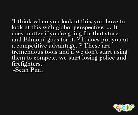 I think when you look at this, you have to look at this with global perspective, ... It does matter if you're going for that store and Edmond goes for it. ? It does put you at a competitive advantage. ? These are tremendous tools and if we don't start using them to compete, we start losing police and firefighters. -Sean Paul