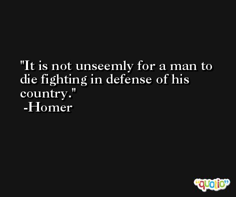 It is not unseemly for a man to die fighting in defense of his country. -Homer