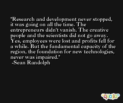 Research and development never stopped, it was going on all the time. The entrepreneurs didn't vanish. The creative people and the scientists did not go away. Yes, employees were lost and profits fell for a while. But the fundamental capacity of the region, the foundation for new technologies, never was impaired. -Sean Randolph