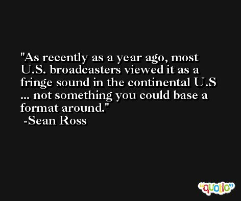 As recently as a year ago, most U.S. broadcasters viewed it as a fringe sound in the continental U.S ... not something you could base a format around. -Sean Ross
