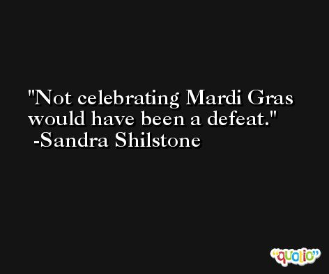 Not celebrating Mardi Gras would have been a defeat. -Sandra Shilstone
