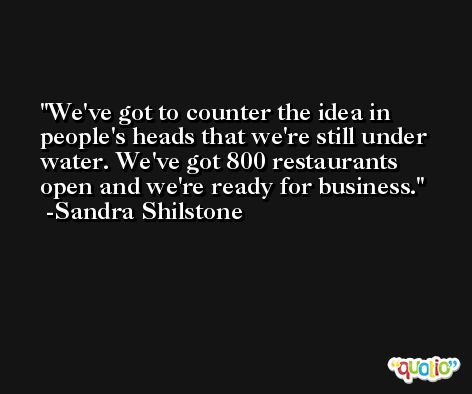 We've got to counter the idea in people's heads that we're still under water. We've got 800 restaurants open and we're ready for business. -Sandra Shilstone
