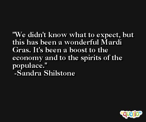 We didn't know what to expect, but this has been a wonderful Mardi Gras. It's been a boost to the economy and to the spirits of the populace. -Sandra Shilstone