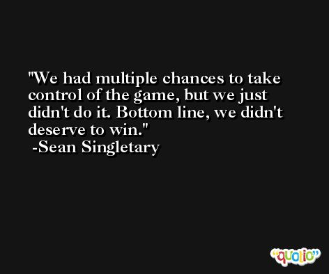 We had multiple chances to take control of the game, but we just didn't do it. Bottom line, we didn't deserve to win. -Sean Singletary