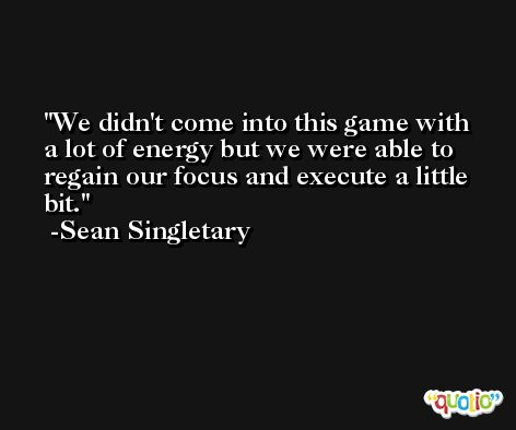 We didn't come into this game with a lot of energy but we were able to regain our focus and execute a little bit. -Sean Singletary
