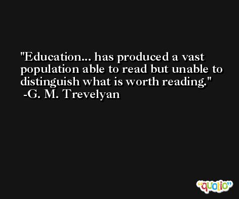 Education... has produced a vast population able to read but unable to distinguish what is worth reading. -G. M. Trevelyan