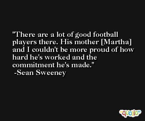 There are a lot of good football players there. His mother [Martha] and I couldn't be more proud of how hard he's worked and the commitment he's made. -Sean Sweeney
