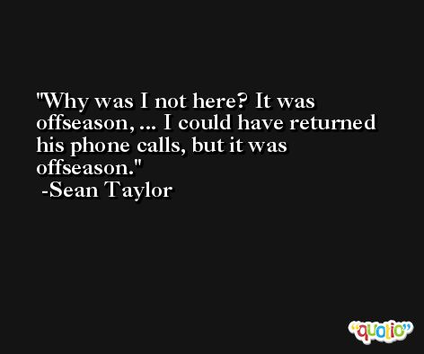 Why was I not here? It was offseason, ... I could have returned his phone calls, but it was offseason. -Sean Taylor