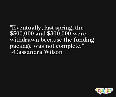 Eventually, last spring, the $500,000 and $300,000 were withdrawn because the funding package was not complete. -Cassandra Wilson