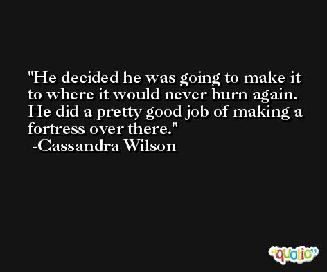 He decided he was going to make it to where it would never burn again. He did a pretty good job of making a fortress over there. -Cassandra Wilson