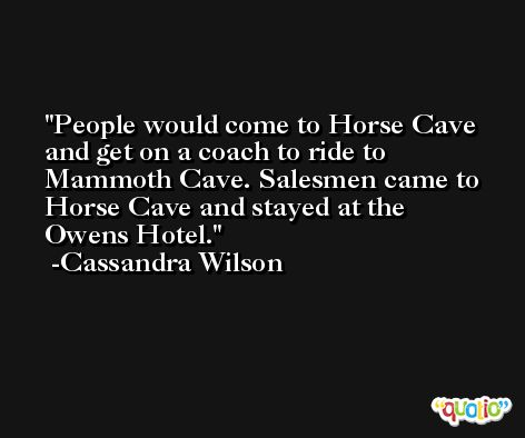 People would come to Horse Cave and get on a coach to ride to Mammoth Cave. Salesmen came to Horse Cave and stayed at the Owens Hotel. -Cassandra Wilson