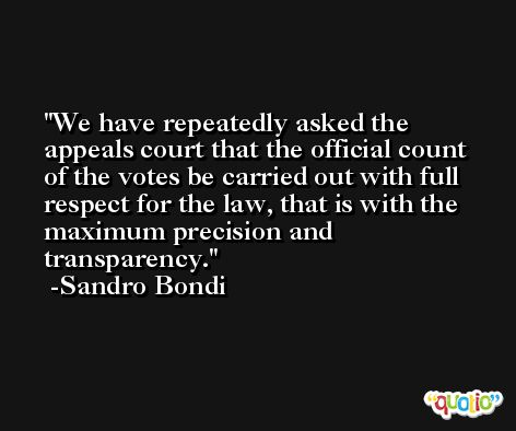 We have repeatedly asked the appeals court that the official count of the votes be carried out with full respect for the law, that is with the maximum precision and transparency. -Sandro Bondi