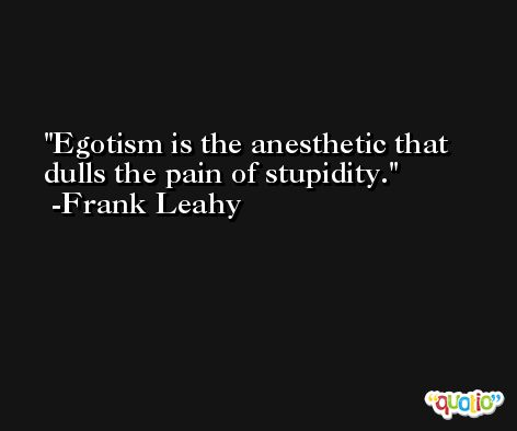 Egotism is the anesthetic that dulls the pain of stupidity. -Frank Leahy