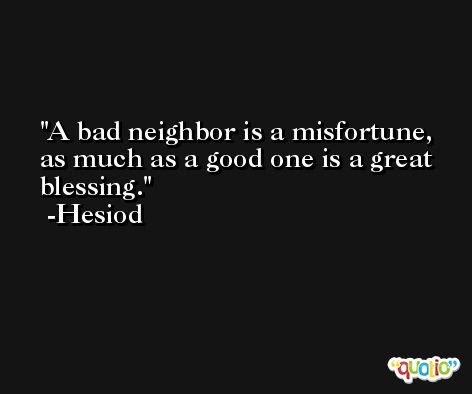 A bad neighbor is a misfortune, as much as a good one is a great blessing. -Hesiod
