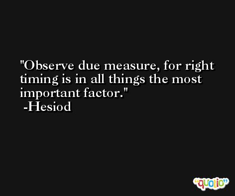 Observe due measure, for right timing is in all things the most important factor. -Hesiod