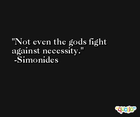 Not even the gods fight against necessity. -Simonides