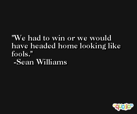 We had to win or we would have headed home looking like fools. -Sean Williams