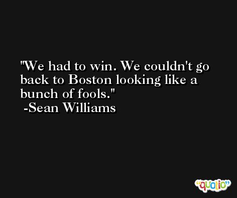 We had to win. We couldn't go back to Boston looking like a bunch of fools. -Sean Williams
