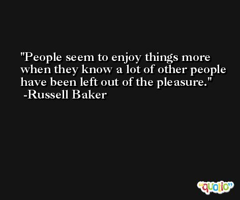 People seem to enjoy things more when they know a lot of other people have been left out of the pleasure. -Russell Baker