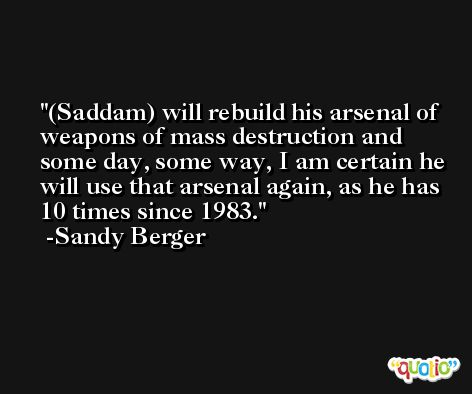 (Saddam) will rebuild his arsenal of weapons of mass destruction and some day, some way, I am certain he will use that arsenal again, as he has 10 times since 1983. -Sandy Berger
