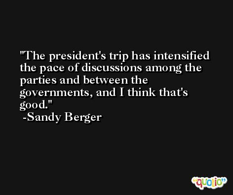 The president's trip has intensified the pace of discussions among the parties and between the governments, and I think that's good. -Sandy Berger