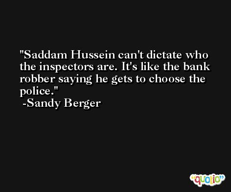 Saddam Hussein can't dictate who the inspectors are. It's like the bank robber saying he gets to choose the police. -Sandy Berger
