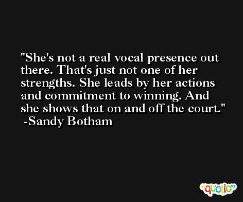 She's not a real vocal presence out there. That's just not one of her strengths. She leads by her actions and commitment to winning. And she shows that on and off the court. -Sandy Botham
