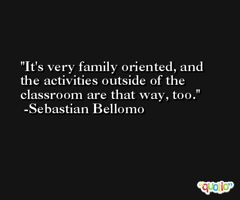 It's very family oriented, and the activities outside of the classroom are that way, too. -Sebastian Bellomo