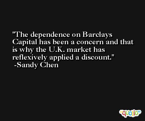 The dependence on Barclays Capital has been a concern and that is why the U.K. market has reflexively applied a discount. -Sandy Chen