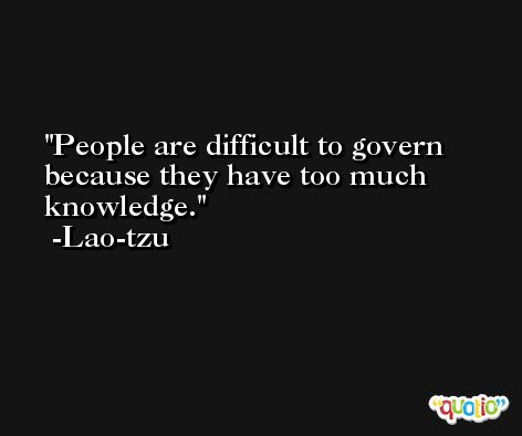 People are difficult to govern because they have too much knowledge. -Lao-tzu